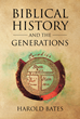"Harold Bates's Newly Released ""Biblical History and the Generations"" is an Astonishing Philosophical Work that Traces Biblical Events Through the Lens of History"