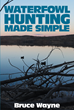 "Bruce Wayne's New Book ""Waterfowl Hunting Made Simple"" is an Informative Guide to a Proper, Effective, and Fruitful Bird Hunting"