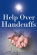 "Author Kim Del Valle Walker's New Book ""Help over Handcuffs"" Is a Powerful and Deeply Personal Memoir of Abuse, Addiction, And, Ultimately, Enlightenment and Recovery"