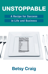 "Book cover of Unstoppable: A Recipe for Success in Life and Business, by Betsy Craig. Includes dinner plate with ""Nutritional Facts"" listing 10 principles: passion, integrity, self-support, ask for help, persistence, courage, wisdom, honesty, unity"