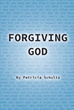"Patricia Schultz's Newly Released ""Forgiving God"" is a Touching, Redemptive Book That Looks at an Abuse Victim's Relationship with God After Living Through Trauma"