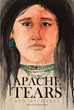 "Author Ben Michaels's Newly Released ""Apache Tears"" Is the Story of How the Spanish, Apache, and Anglo Fought for Control of the Southwest Territories"