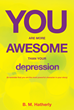 "Author B.M. Hatherly's New Book ""You Are More Awesome Than Your Depression!"" Is a Book of Inspiration and Hope for Those Suffering in the Grip of Depression"
