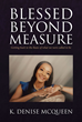 "Author K. Denise McQueen's Newly Released ""Blessed Beyond Measure: Getting Back to the Basic of What We Were Called To Be"" Inspires Self-Confidence and Personal Growth"