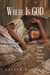 "Lester Bauman's Newly Released ""Where Is God When Life Doesn't Make Sense"" is a Discerning Opus that Lights the way Towards Meaning and Purpose when the World Seems Dark"