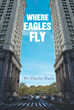 "Sir Charles Davis's New Book ""Where Eagles Fly"" is an Absorbing Novelette About Family Ties, Abuse, and Murder"