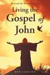"Bob Jamison's Newly Released ""Living the Gospel of John"" is a Comprehensive Read That Touches on the Allegory Woven Into the Last Gospel of the New Testament"