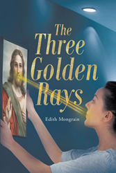 "Edith Mongrain's Newly Released ""The Three Golden Rays"" is a Touching Story About a Mother's Faith and Her Reunion With Her Daughter After a Long Time"