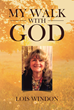 "Author Lois Windon's Newly Released ""My Walk with God"" Shares the Inspiring Story of the Author's Long and Wonderful Life"