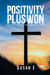 "Author Susan J's Newly Released ""Positivity Plus Won: 366 Devotions for Positive Daily Living"" Shares Messages from the New Testament That Inspire and Encourage"