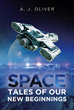 "A. J. Oliver's New Book ""Space: Tales of Our New Beginnings"" is an Exciting Science Fiction Through Uncharted Worlds and Challenging Missions"