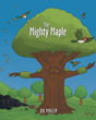 "BB Philip's Newly Released ""The Mighty Maple"" is a Touching Children's Story of a Wise and Strong Mother Maple Tree Who Talks to Her Daughter About the Ways of Life"