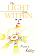 "Nancy W. Kelley's Newly Released ""The Light From Within"" is a Probingly Beautiful Book of Poems from a Life Moved by Grief, Loss, and Despair to Grace, Love, and Hope"