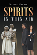 "Nikita Harris's New Book ""Spirits in Thin Air"" is an Intense Thriller About a Man's Uncanny, Life-altering Experiences and Involvement with Past Events"