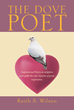"Keith Wilson's New Book ""The Dove Poet"" is a Collection of Inspirational Poetry Spreading the Author's Messages of Divine Faith and Hope to its Readers"