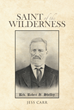 "Jess Carr's Newly Released ""Saint of the Wilderness"" Is an Awe-inspiring Biographical Novel Depicting the Life and Work of the Legendary Preacher Robert Sayers Sheffey"