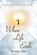 "Author Brother Bob's Newly Released ""When Life Ends: God's Plan for You"" Unveils the Spiritual Realm and Divine Love that God has for all His creation"