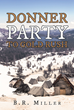 "B. R. Miller's New Book ""Donner Party to Gold Rush"" is a Historical Outtake of One of California's Most Unnerving Journey Tragedies"