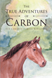 "Sue Lamoree and Nyle Kinghorn's Newly Released ""The True Adventures of Carbon"" is the Charming Story of a Spunky Young Pony Learning About Love and Family"