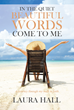 "Author Laura Hall's Newly Released ""In the Quiet Beautiful Words Come to Me: A Journey Through my Walk in Faith"" is her Experience With God and the Message He Shared"