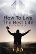 "David Hawkins's Newly Released ""How to Live the Best Life"" is a Rousing Guide to Forsaking the Pretty Good Life and Striving for the Best God Has in Store"
