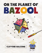 "Clifford Halcomb's New Book ""On the Planet of Bazool"" is an Endearing Tale About Accepting One's Uniqueness to Inspires Greatness in Everything"