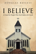 "Douglas Bayless's Newly Released ""I Believe: A Creed for People Who Don't Believe in Creeds"" Is a Unique Look at the Fundamental Beliefs of Christianity"