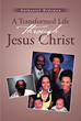"Nathaniel Wideman's Newly Released ""A Transformed Life Through Jesus Christ"" Is an Inspiring Memoir of a Man's Saving Grace by God"