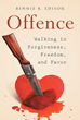 "Author Bennie R. Edison's Newly Released ""Offence: Walking in Forgiveness, Freedom, and Favor"" is a Guide to Identifying, Coping With, and Overcoming Offence"