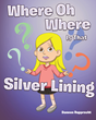"Daneen Rupprecht's New Book ""Where, Oh, Where Is That Silver Lining?"" is a Children's Tale Depicting the Benefits of a Positive Attitude When Things Don't Go as Planned"