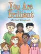 "Author Michael Simonson's Newly Released ""You Are Brilliant"" Is a Story About Classmates Who Discover Their Special Talents, Help Others, and Build Their Self-Confidence"