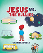 "Gabriel Acosta's New Book ""Jesus Vs. The Bullies"" Is an Anti-bullying Children's Story Celebrating the Differences That Make the World a Fascinating Place"
