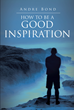 "Andre Bond's New Book ""How to Be a Good Inspiration"" is Scripture-Based Collection of Life-Affirming Thoughts and Words of Encouragement"