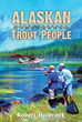 "Robert Holbrook's New Book ""Alaskan Trout People"" is an Entertaining Reflection on Life in the Alaskan Wilderness for a Transplant from Southeastern Massachusetts"