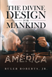 "Ruler Roberts Jr.'s Newly Released ""The Divine Design for Mankind, America"" is a Thought-Provoking Read on the Divine Design that Perpetuates the Human Race"