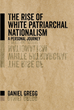 "Daniel Gregg's New Book ""the Rise of White Patriarchal Nationalism"" Is an Intellectual Investigation on the Country's Rampant Bigotry and Its Slated Violent Outcomes"