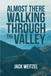 "Jack Weitzel's Newly Released ""Almost There: Walking through the Valley"" is a Hospice Volunteer's Meditation on the Last Moments of Life and the Best Way to Cross Over"