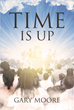 "Gary Moore's Newly Released ""Time Is Up"" Is the Truthful and Deep Story of Faith in God Amid the Temptations of the Modern World"