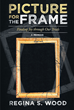 "Regina Wood's New Book ""Picture for the Frame: Finding Joy through Our Trials"" is an Inspiring Memoir of Love, Perseverance, and the Boundless Power of Faith"