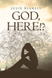 "Author Julie Blakely's Newly Released ""God, Here!?"" Explores a Frustrated Faith by Believers When Desired Blessings Seem to Pass Them By"