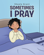 "Sheela J. Grant's Newly Released ""Sometimes I Pray"" Is a Wonderful Children's Book That Teaches Faith in God Through Prayer"