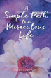 New Self-help Book Presents 'A Simple Path to a Miraculous Life'