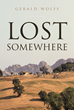 "Gerald Wolfe's Newly Released ""Lost Somewhere"" Is a Compelling Spiritual Coming-of-Age Novel About a Young Man Who Leaves Home With No Plan and No Purpose"