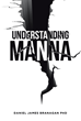"Daniel James Branagan's Newly Released ""Understanding Manna"" is a Transformational Must-Read Offering the Bread of Life to Those Willing to Receive It"