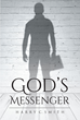 "Harry C. Smith's New Book ""God's Messenger"" is a Purposeful Read Containing Life Experiences That Reflect a Wonderful Relationship with Jesus Christ"