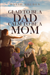 "David Holden's newly released ""Glad to Be a Dad; Calm to Be a Mom: Written Specifically for Parents with Elementary-Aged Children"" is a moving celebration of family."
