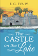 "F. G. Eva W.'s New Book ""The Castle on the Lake"" is a Gripping Tale of a Woman's Struggles of Love and Public Duty"