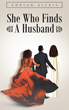 "Adrian Alexis's New Book ""She Who Finds A Husband"" is a Woman's Insightful Journey Through Anxieties in Love and Her Discovery of God's Grace Amid Abuse and Sorrow"