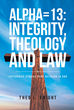 "Author Theo L. Knight's Newly Released ""Apha=13: Integrity, Theology, and Law"" Is a Presentation of Biblical Passages Focusing on Salvation and Communion With God"