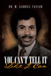 "Dr. W. Gabriel Taylor's New Book ""You Can't Tell It Like I Can"" is a Candid Memoir of a Spiritual Journey Amid a Life of Overwhelming Trials and Tribulations"